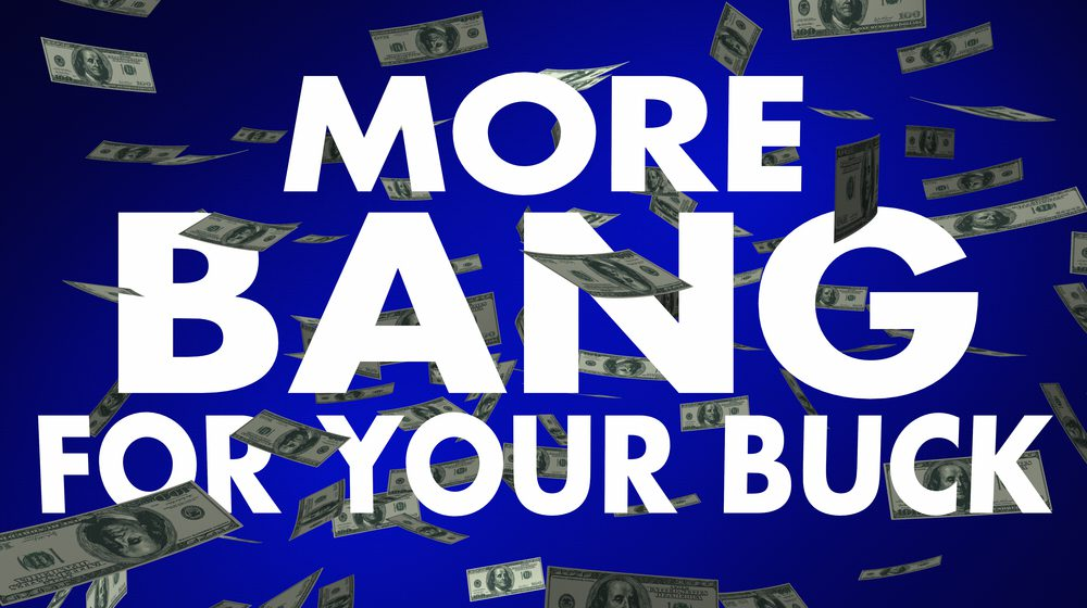 Get more bang for your buck.